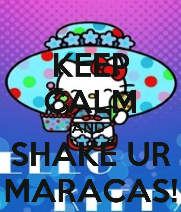 KEEP CALM AND  SHAKE UR MARACAS!