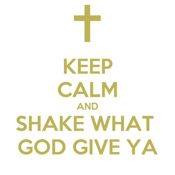 KEEP CALM AND SHAKE WHAT  GOD GIVE YA