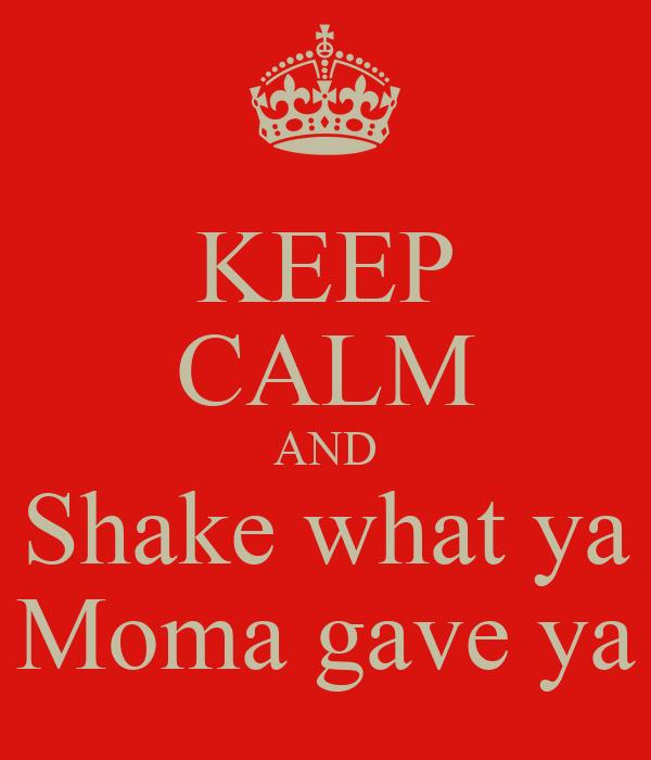 KEEP CALM AND Shake what ya Moma gave ya