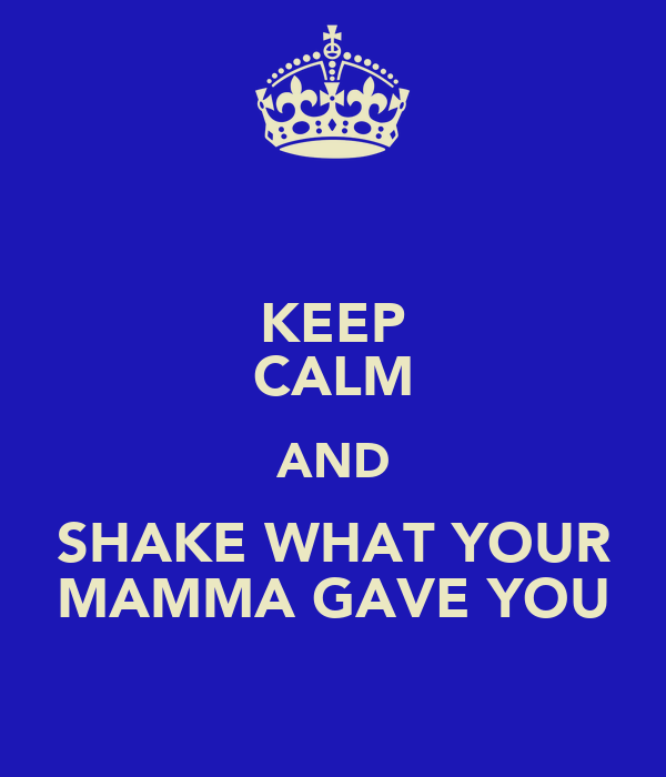 KEEP CALM AND SHAKE WHAT YOUR MAMMA GAVE YOU