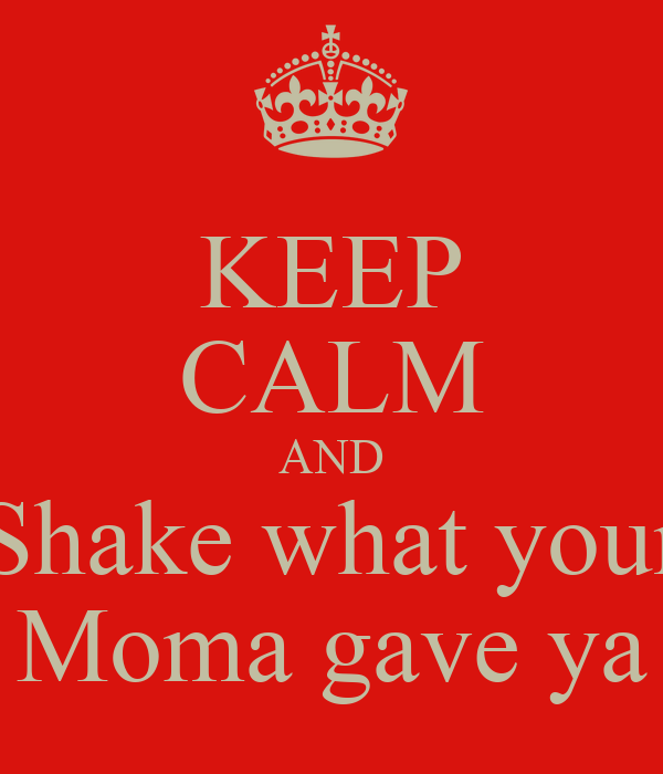 KEEP CALM AND Shake what your Moma gave ya