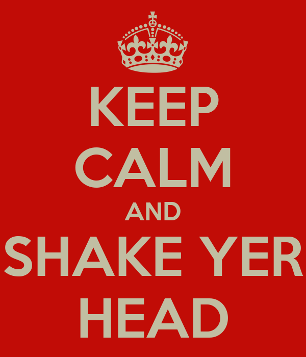 KEEP CALM AND SHAKE YER HEAD