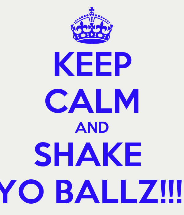 KEEP CALM AND SHAKE  YO BALLZ!!!!
