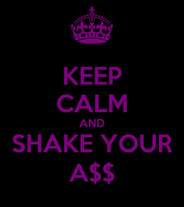 KEEP CALM AND SHAKE YOUR A$$