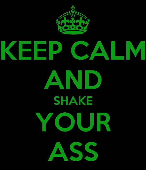 KEEP CALM AND SHAKE YOUR ASS