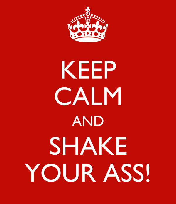 KEEP CALM AND SHAKE YOUR ASS!