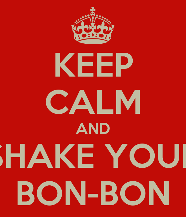 KEEP CALM AND SHAKE YOUR BON-BON