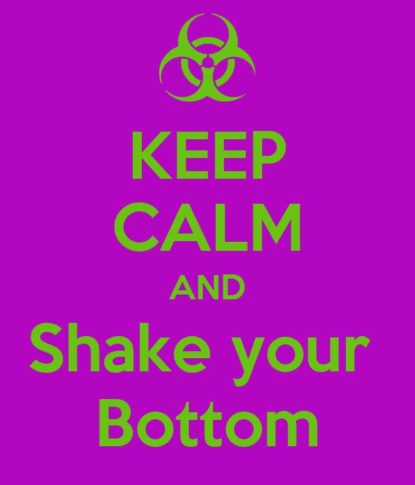 KEEP CALM AND Shake your  Bottom