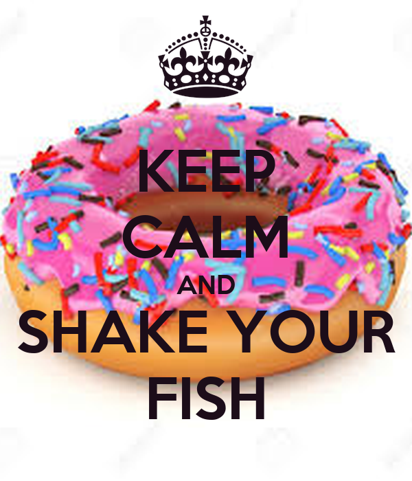 KEEP CALM AND SHAKE YOUR FISH
