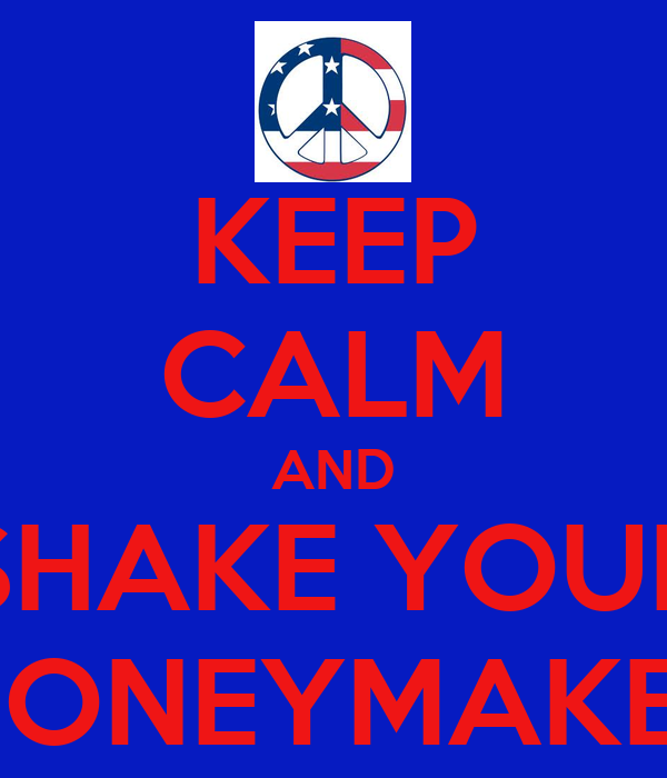 KEEP CALM AND SHAKE YOUR MONEYMAKER
