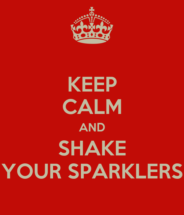 KEEP CALM AND SHAKE YOUR SPARKLERS