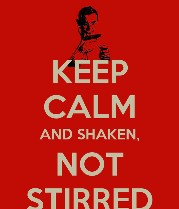 KEEP CALM AND SHAKEN, NOT STIRRED