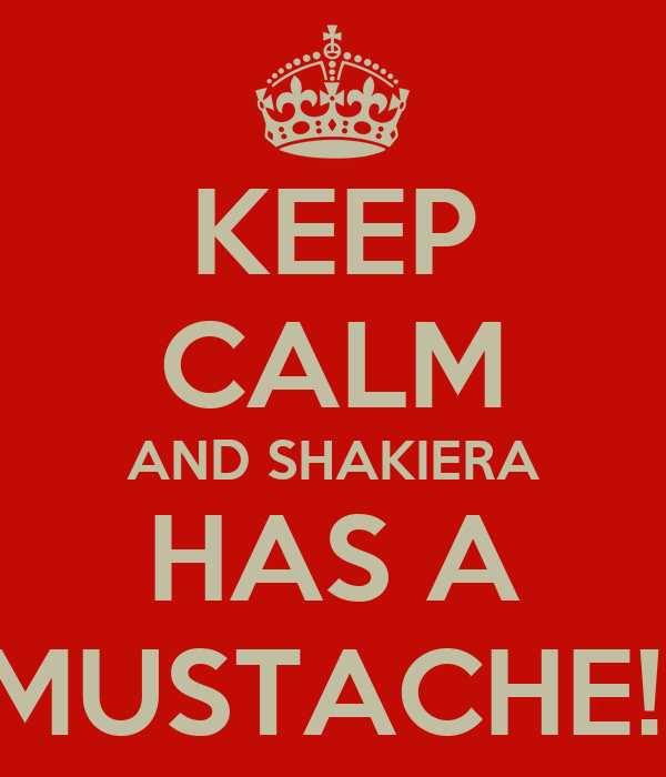 KEEP CALM AND SHAKIERA HAS A MUSTACHE!!