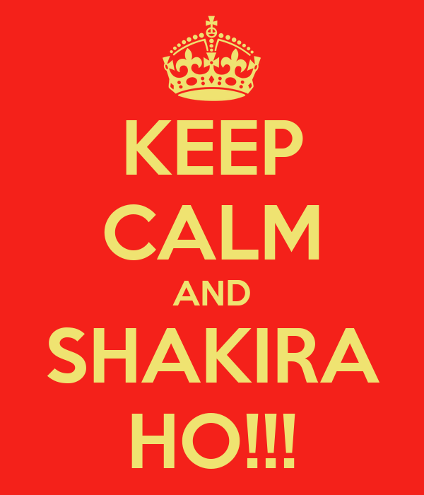 KEEP CALM AND SHAKIRA HO!!!