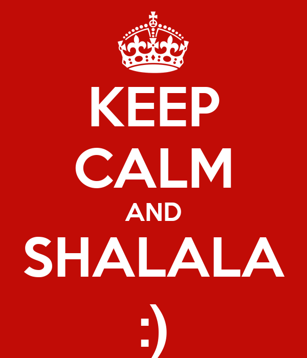 KEEP CALM AND SHALALA :)
