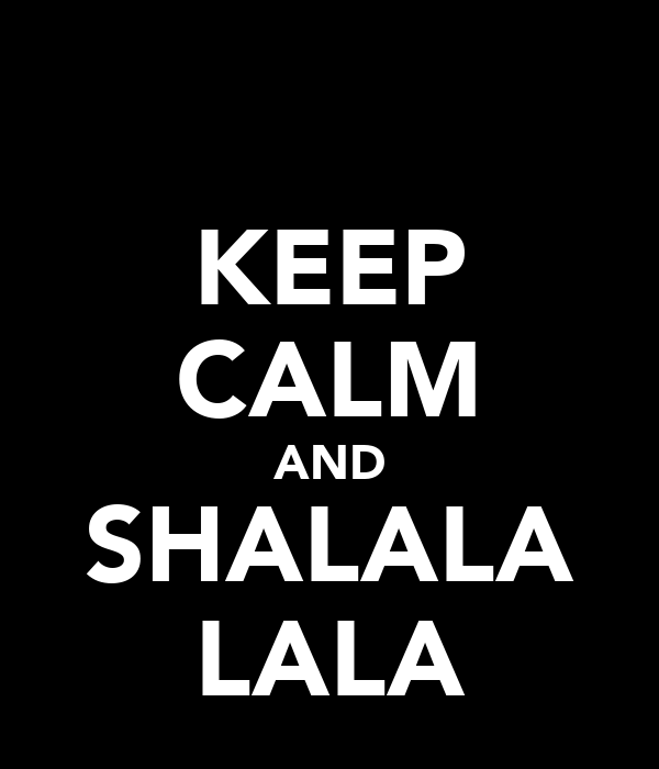 KEEP CALM AND SHALALA LALA