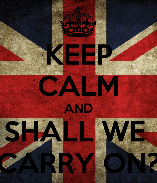 KEEP CALM AND SHALL WE  CARRY ON?