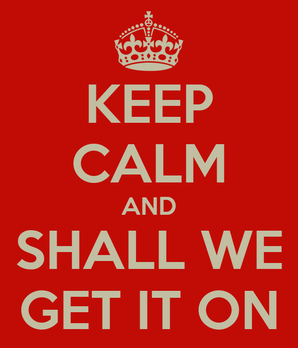 KEEP CALM AND SHALL WE GET IT ON
