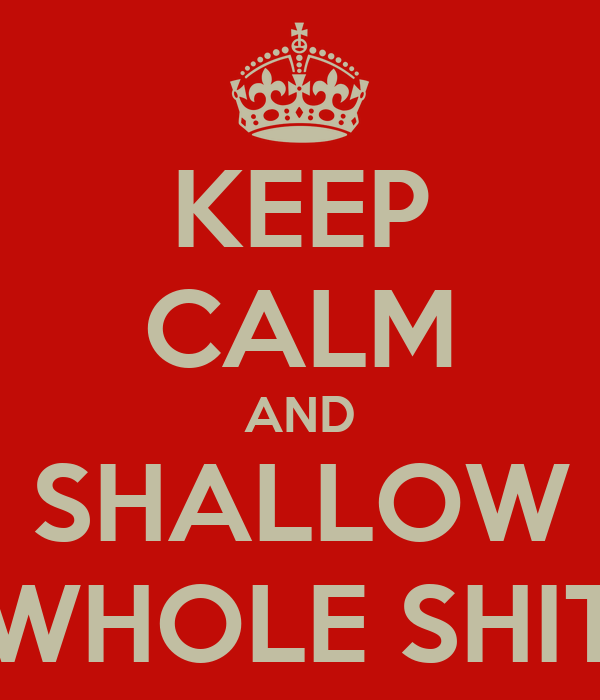 KEEP CALM AND SHALLOW WHOLE SHIT