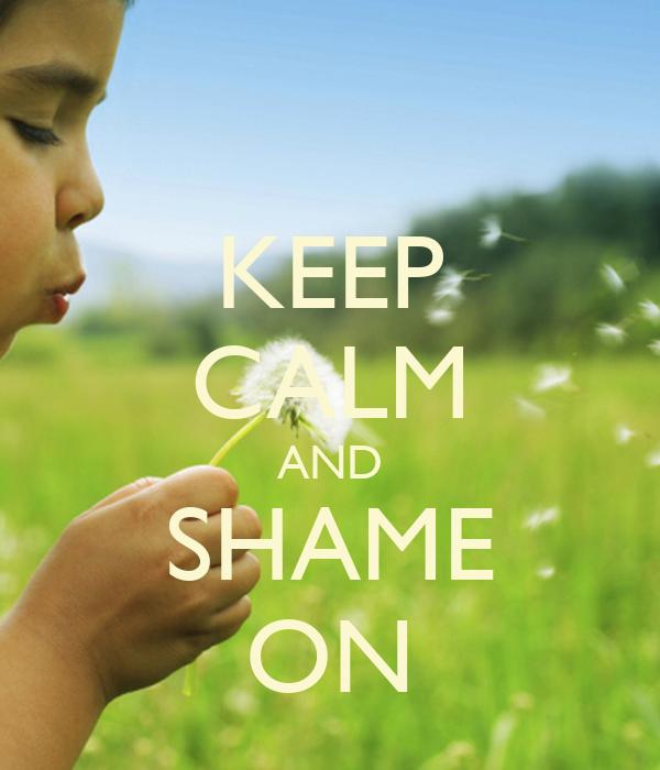 KEEP CALM AND SHAME ON