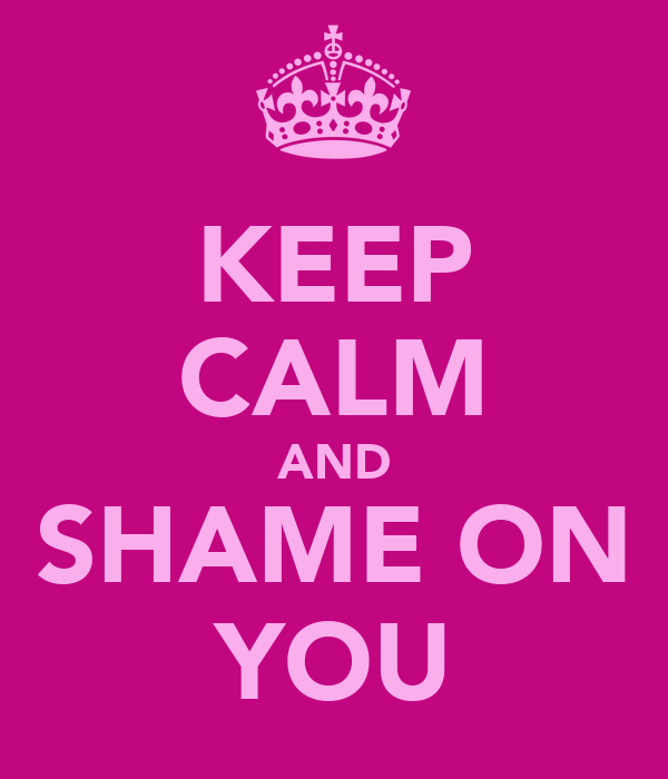KEEP CALM AND SHAME ON YOU