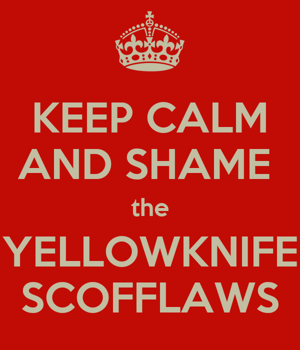 KEEP CALM AND SHAME  the YELLOWKNIFE SCOFFLAWS