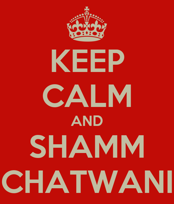 KEEP CALM AND SHAMM CHATWANI