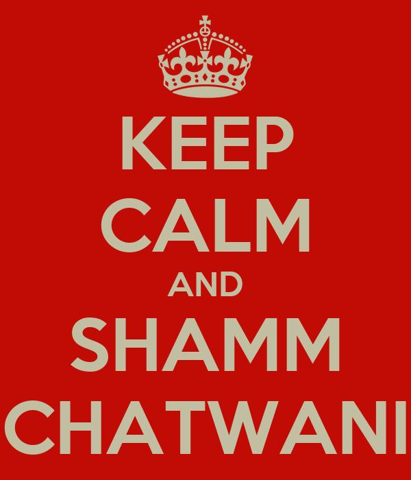 KEEP CALM AND SHAMM CHATWANI