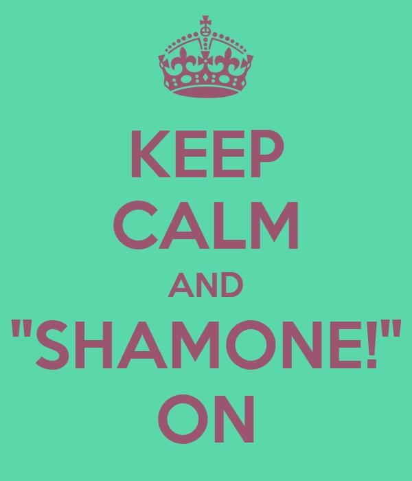 "KEEP CALM AND ""SHAMONE!"" ON"