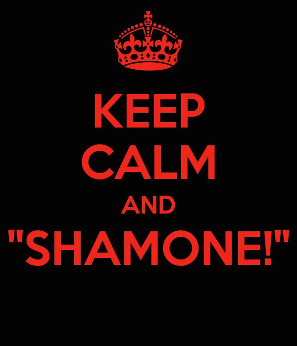 "KEEP CALM AND ""SHAMONE!"""