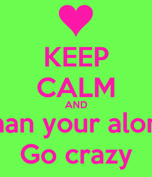KEEP CALM AND Shan your alone Go crazy