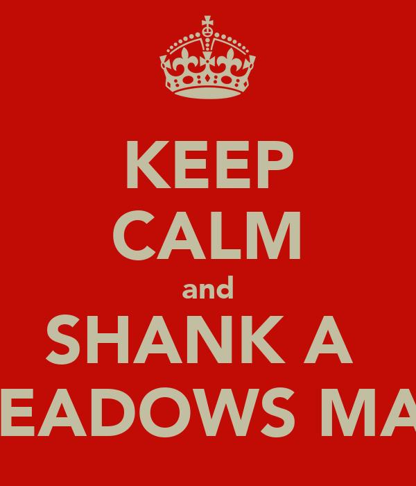 KEEP CALM and SHANK A  MEADOWS MAN