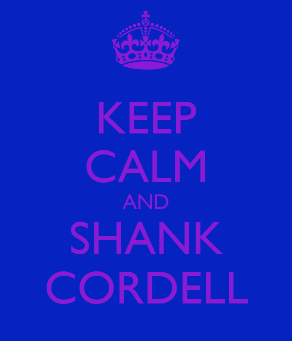 KEEP CALM AND SHANK CORDELL