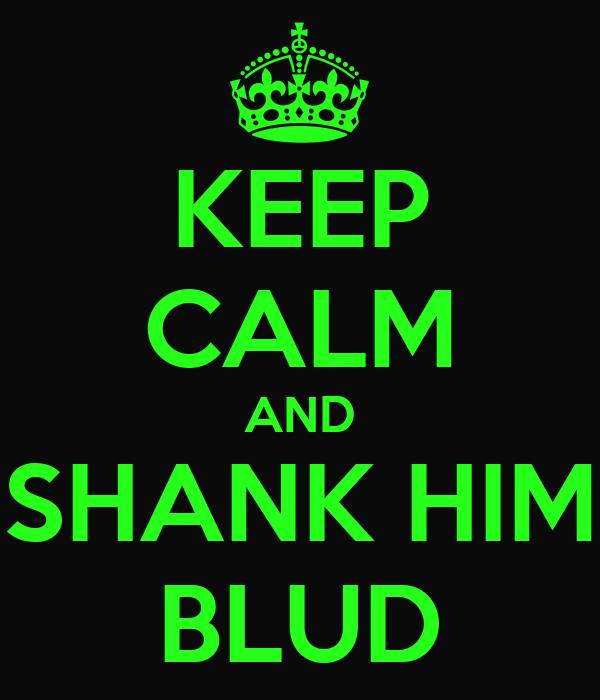 KEEP CALM AND SHANK HIM BLUD