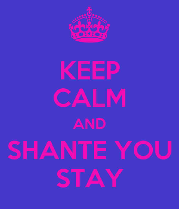 KEEP CALM AND SHANTE YOU STAY
