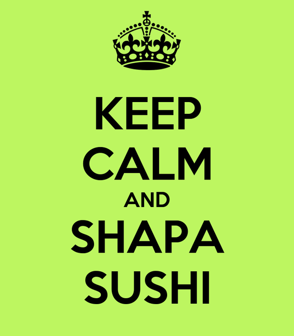 KEEP CALM AND SHAPA SUSHI