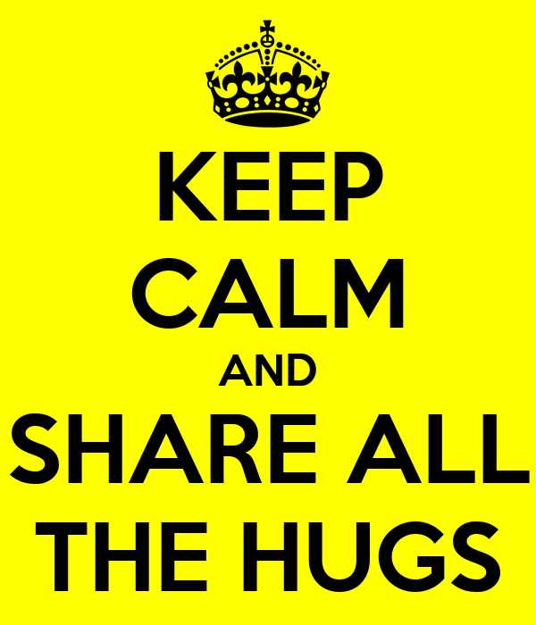 KEEP CALM AND SHARE ALL THE HUGS