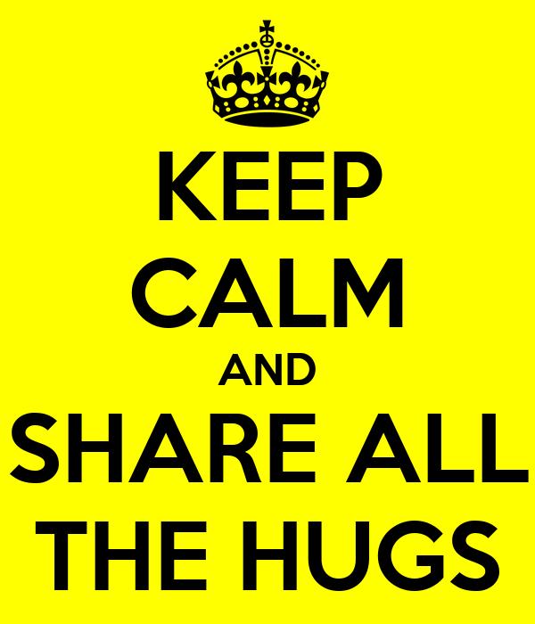 KEEP CALM AND SHARE ALL THE HUGS