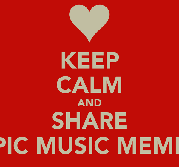 KEEP CALM AND SHARE EPIC MUSIC MEMES