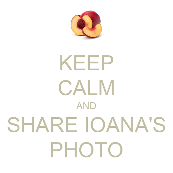 KEEP CALM AND SHARE IOANA'S PHOTO