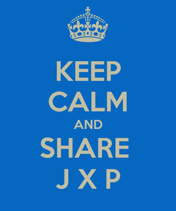 KEEP CALM AND SHARE  J X P