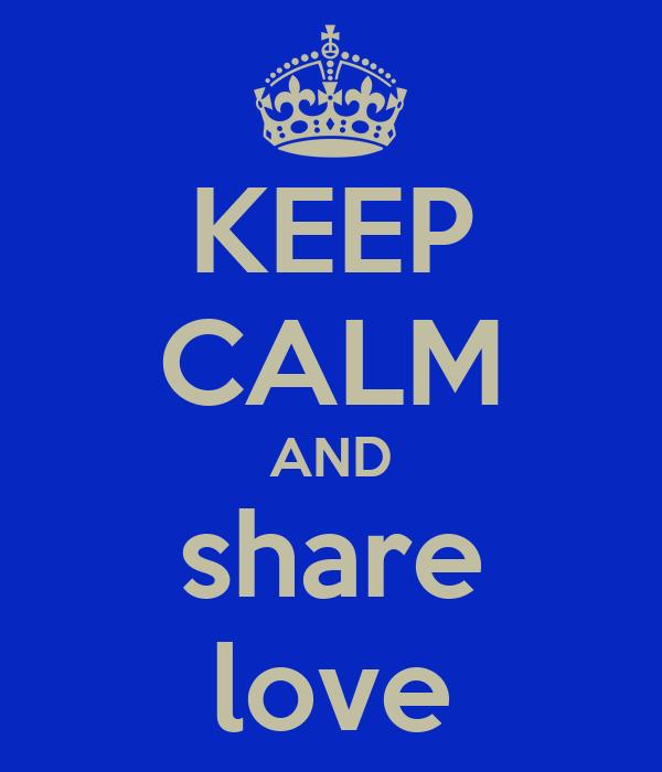 KEEP CALM AND share love