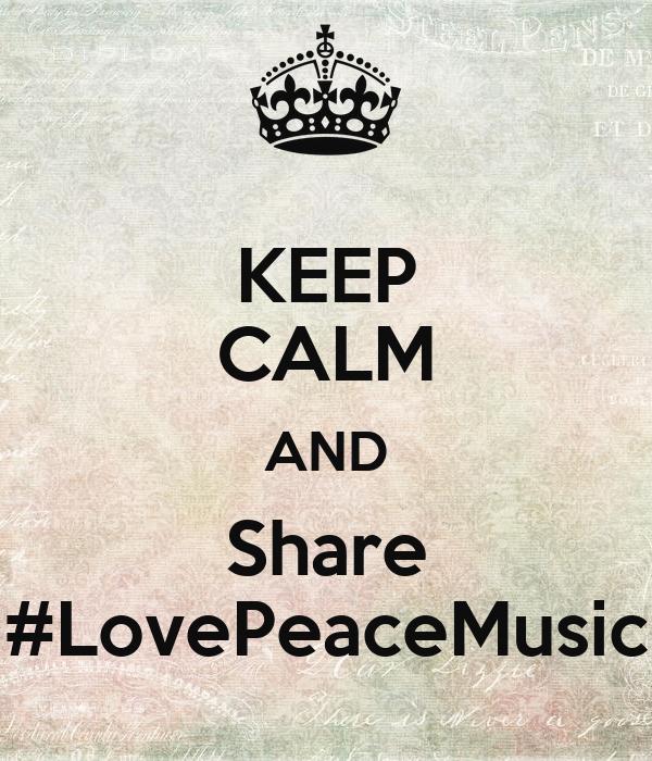 KEEP CALM AND Share #LovePeaceMusic