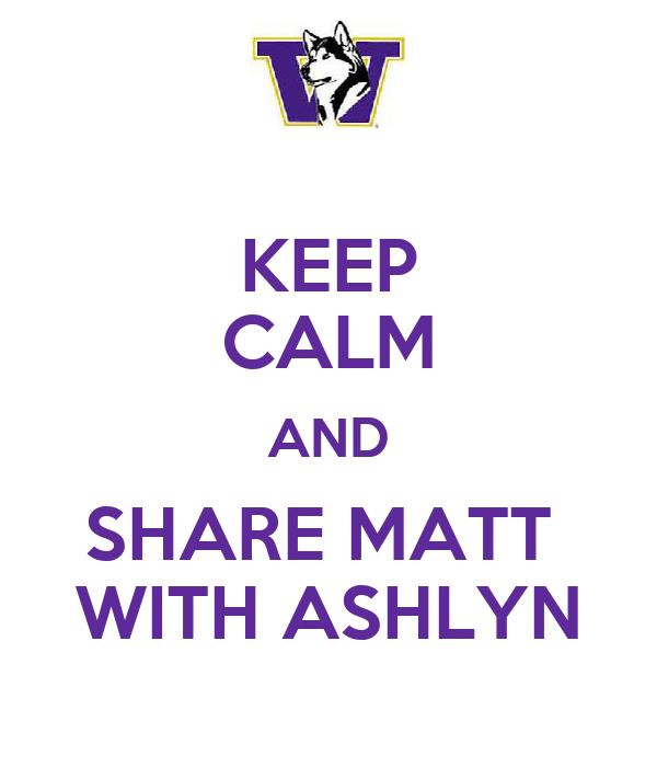 KEEP CALM AND SHARE MATT  WITH ASHLYN