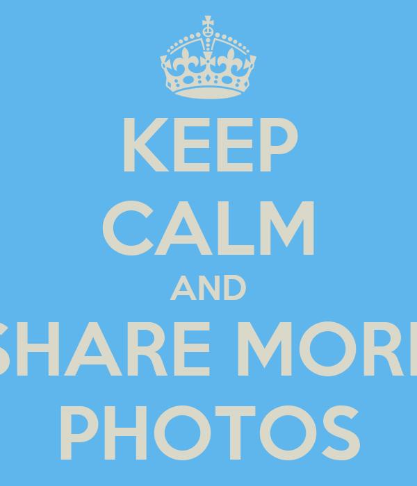 KEEP CALM AND SHARE MORE PHOTOS