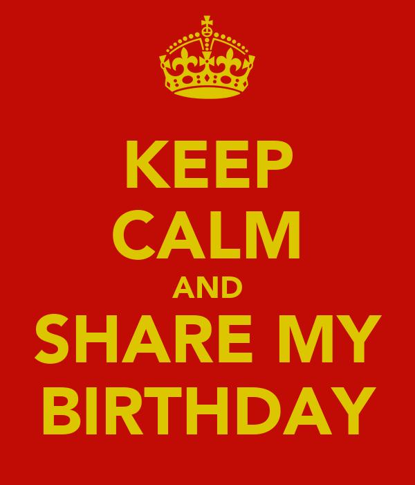 KEEP CALM AND SHARE MY BIRTHDAY