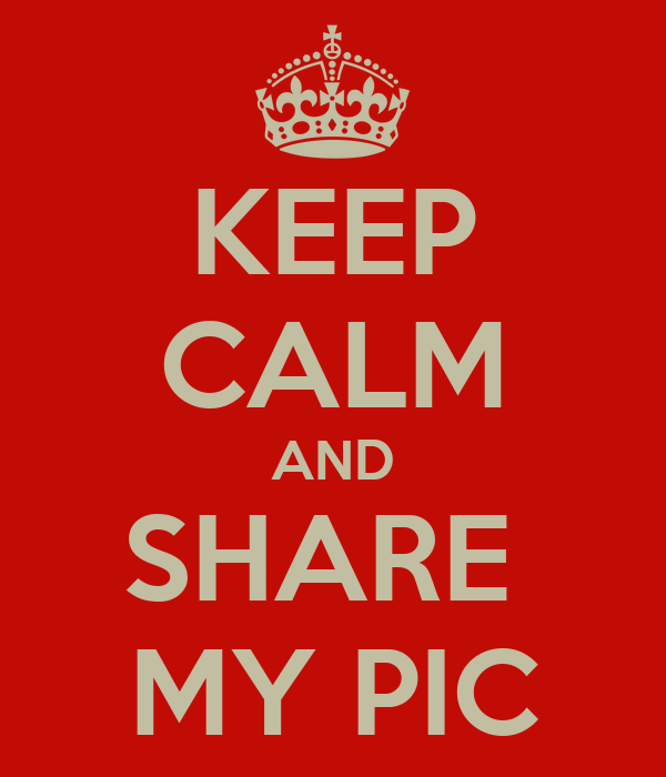 KEEP CALM AND SHARE  MY PIC