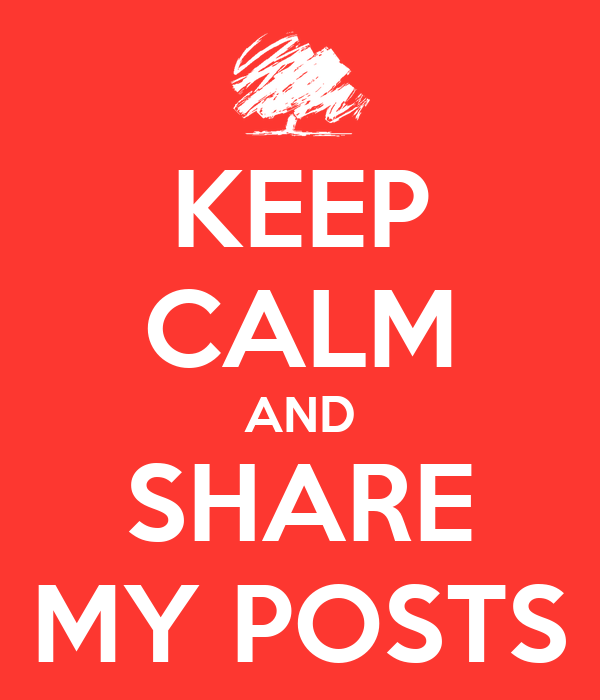 KEEP CALM AND SHARE MY POSTS