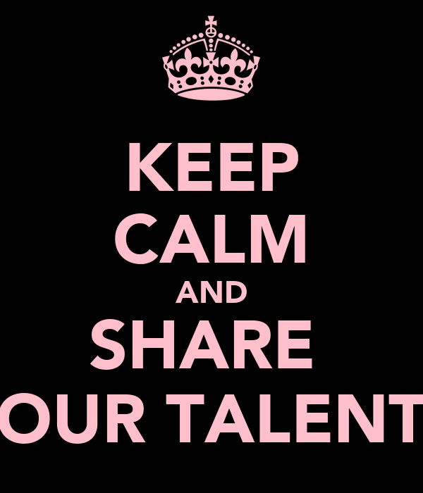 KEEP CALM AND SHARE  OUR TALENT