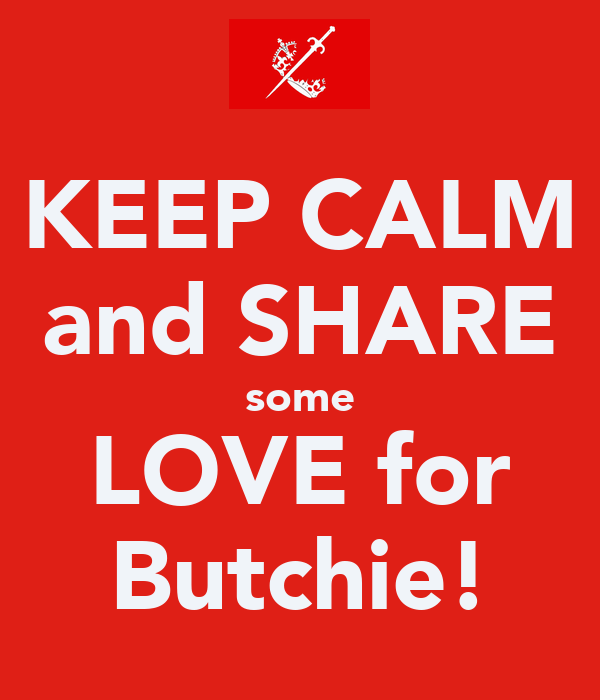 KEEP CALM and SHARE some LOVE for Butchie!